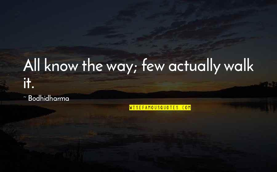 Bodhidharma's Quotes By Bodhidharma: All know the way; few actually walk it.