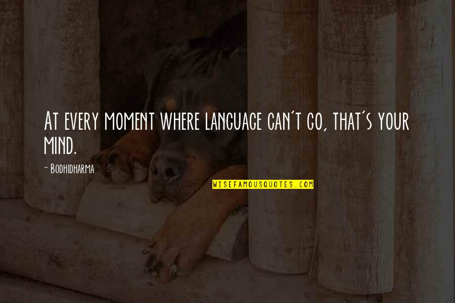 Bodhidharma's Quotes By Bodhidharma: At every moment where language can't go, that's
