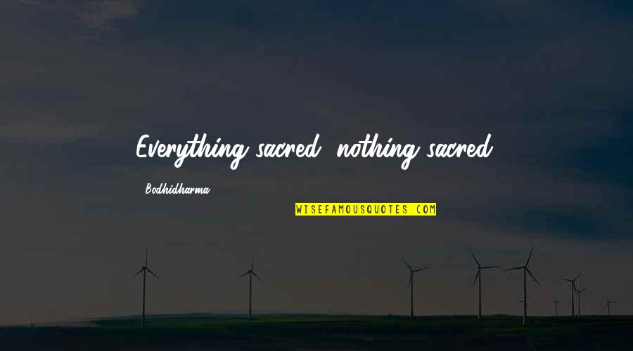 Bodhidharma's Quotes By Bodhidharma: Everything sacred, nothing sacred.