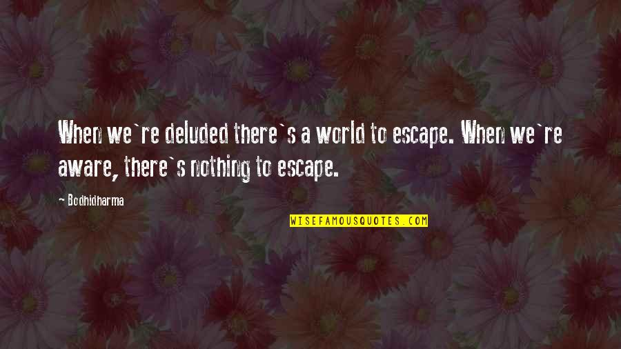 Bodhidharma's Quotes By Bodhidharma: When we're deluded there's a world to escape.