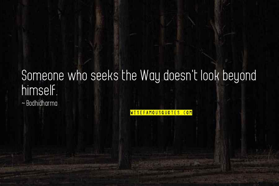 Bodhidharma's Quotes By Bodhidharma: Someone who seeks the Way doesn't look beyond