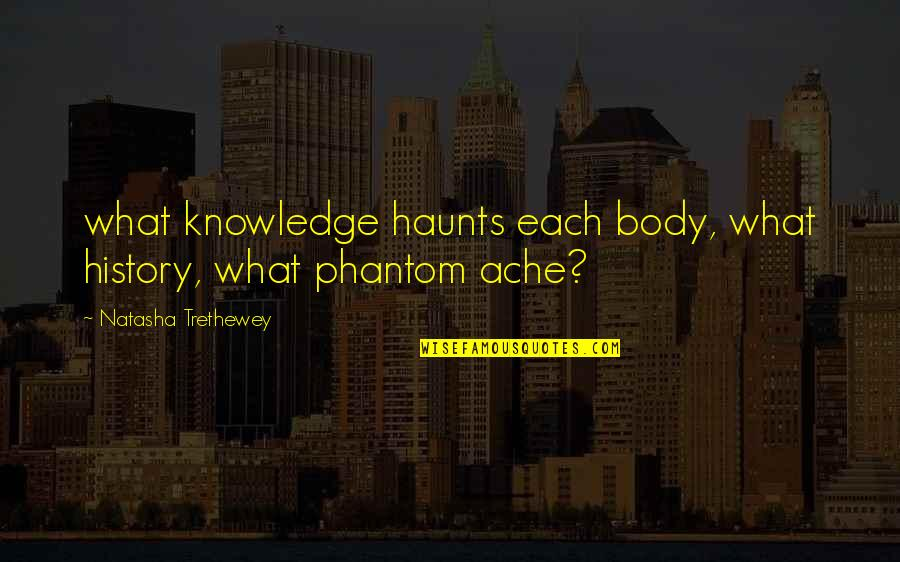 Body Ache Quotes By Natasha Trethewey: what knowledge haunts each body, what history, what