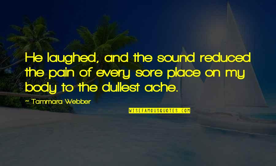 Body Ache Quotes By Tammara Webber: He laughed, and the sound reduced the pain