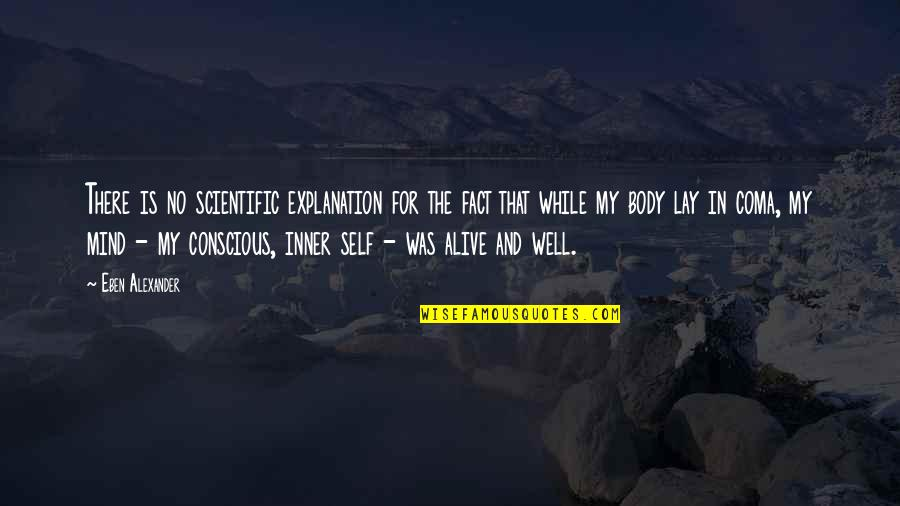 Body Conscious Quotes By Eben Alexander: There is no scientific explanation for the fact