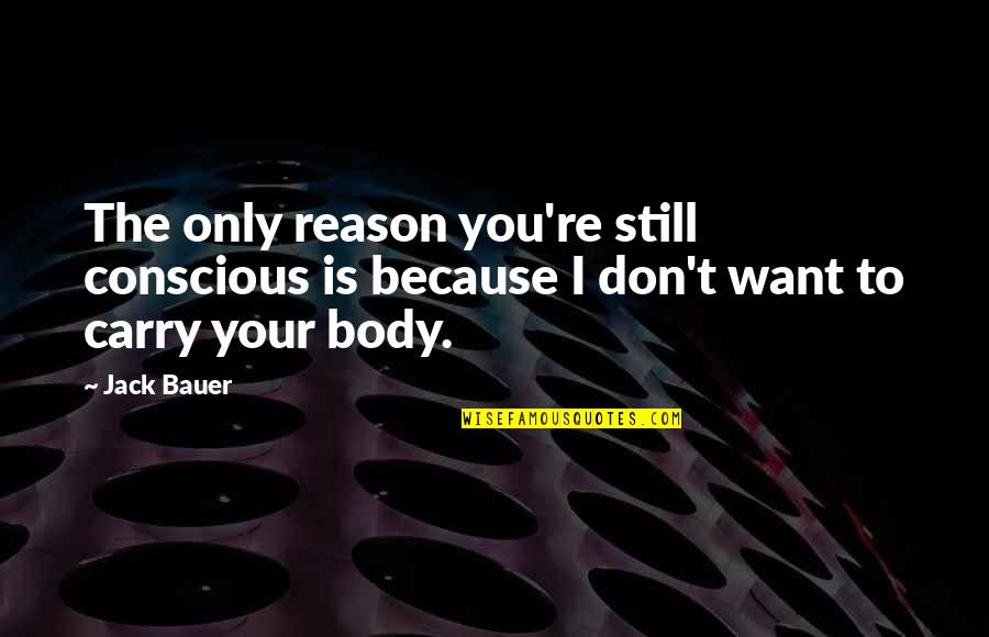 Body Conscious Quotes By Jack Bauer: The only reason you're still conscious is because