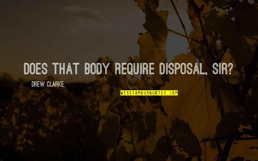 Body Disposal Quotes By Drew Clarke: Does that body require disposal, sir?