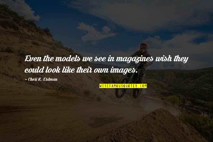 Body Image And Society Quotes By Cheri K. Erdman: Even the models we see in magazines wish