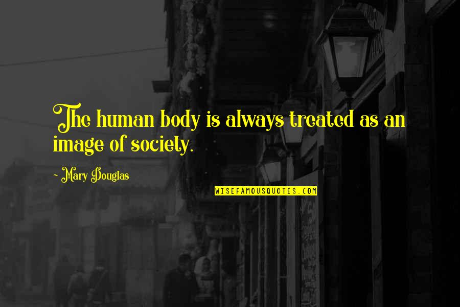 Body Image And Society Quotes By Mary Douglas: The human body is always treated as an