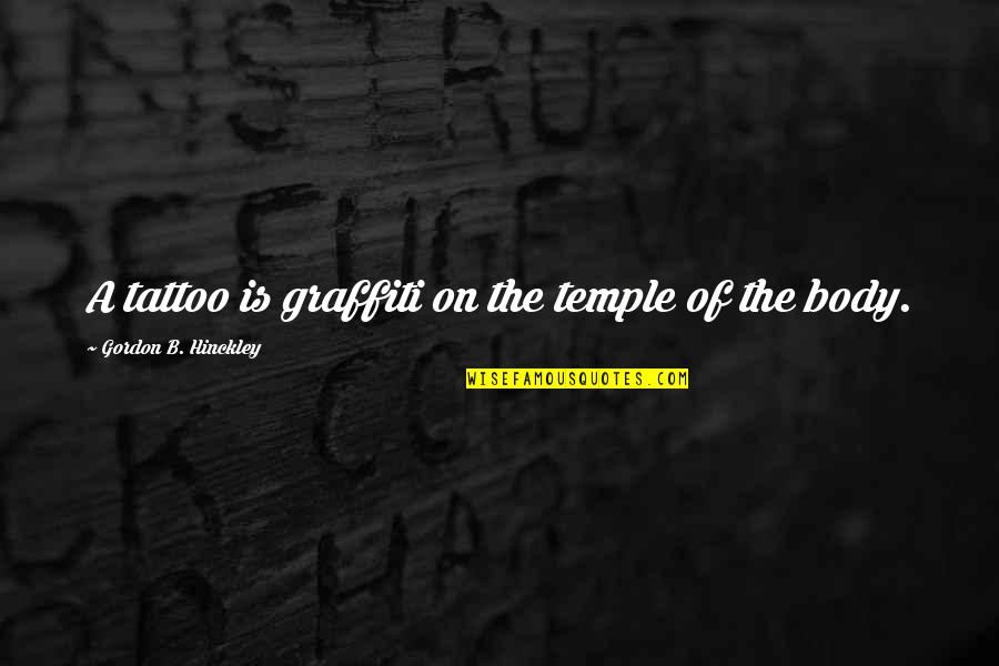 Body Is A Temple Quotes By Gordon B. Hinckley: A tattoo is graffiti on the temple of