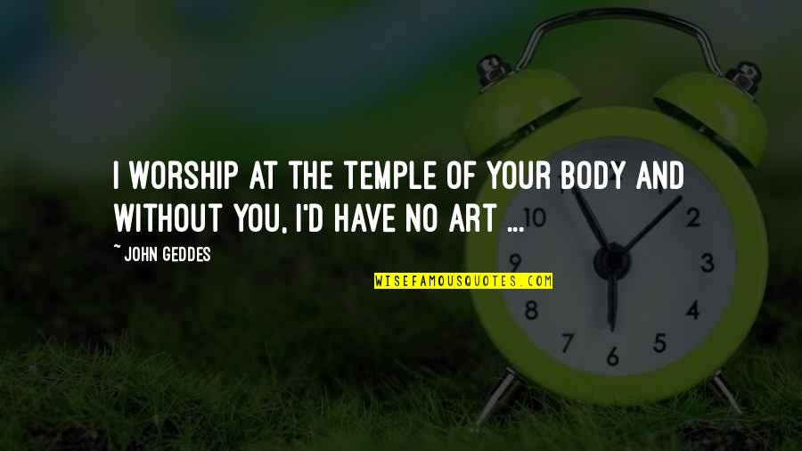 Body Is A Temple Quotes By John Geddes: I worship at the temple of your body