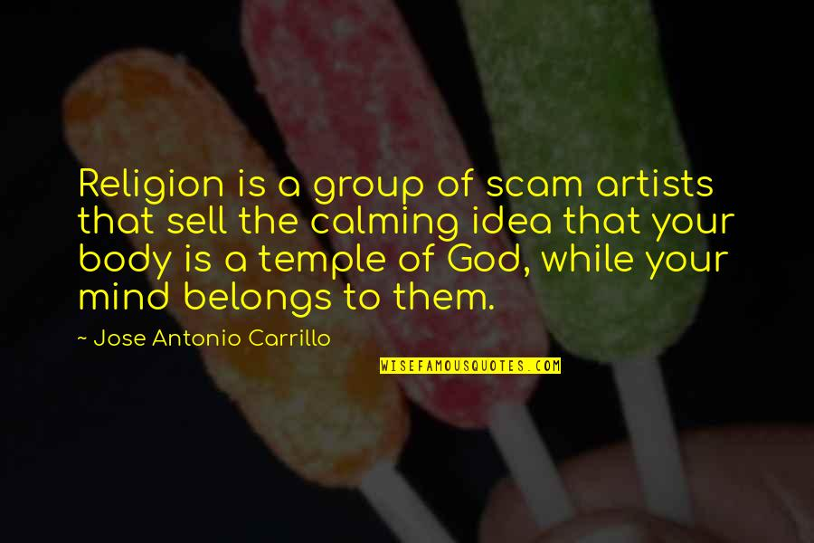 Body Is A Temple Quotes By Jose Antonio Carrillo: Religion is a group of scam artists that