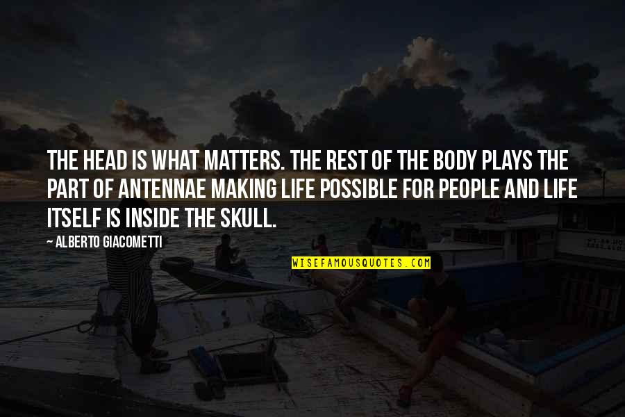 Body Part Quotes By Alberto Giacometti: The head is what matters. The rest of