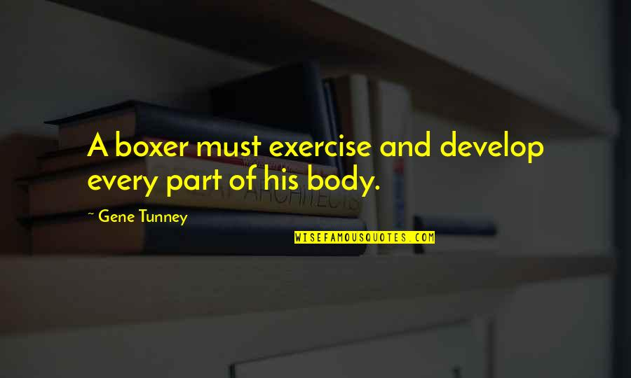 Body Part Quotes By Gene Tunney: A boxer must exercise and develop every part