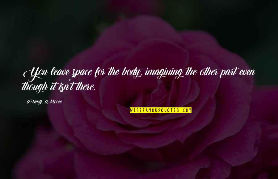 Body Part Quotes By Henry Moore: You leave space for the body, imagining the