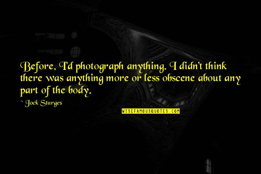Body Part Quotes By Jock Sturges: Before, I'd photograph anything. I didn't think there