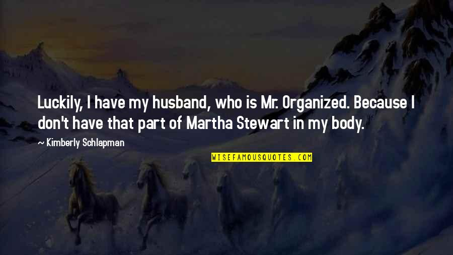 Body Part Quotes By Kimberly Schlapman: Luckily, I have my husband, who is Mr.