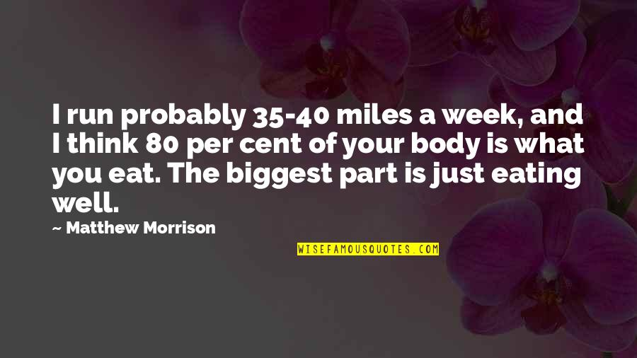 Body Part Quotes By Matthew Morrison: I run probably 35-40 miles a week, and