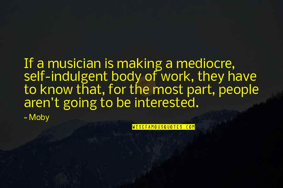 Body Part Quotes By Moby: If a musician is making a mediocre, self-indulgent