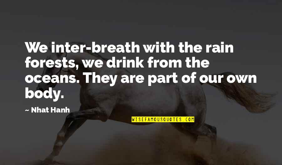 Body Part Quotes By Nhat Hanh: We inter-breath with the rain forests, we drink