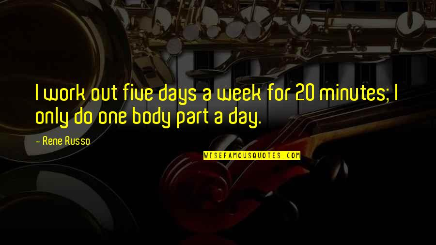 Body Part Quotes By Rene Russo: I work out five days a week for