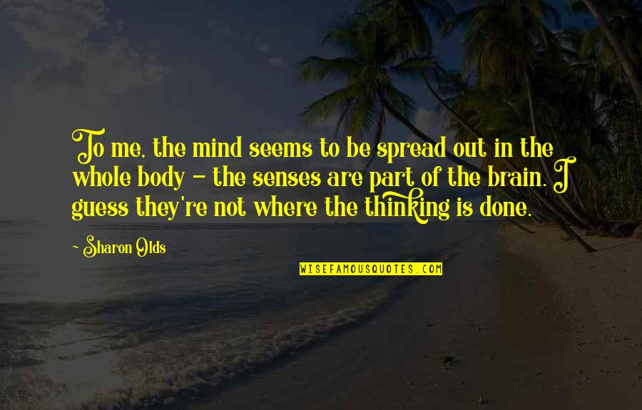 Body Part Quotes By Sharon Olds: To me, the mind seems to be spread