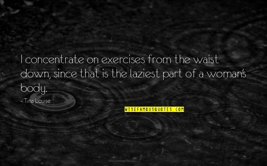 Body Part Quotes By Tina Louise: I concentrate on exercises from the waist down,