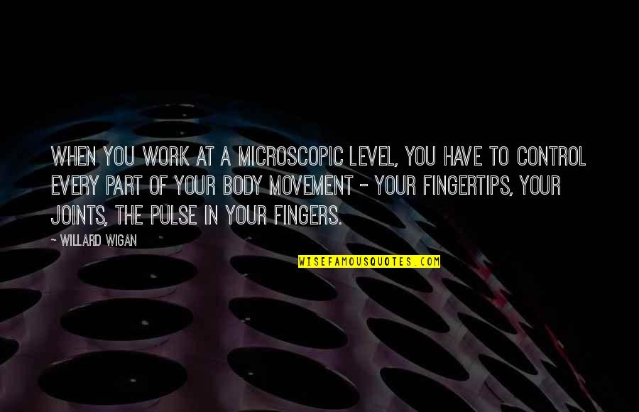 Body Part Quotes By Willard Wigan: When you work at a microscopic level, you