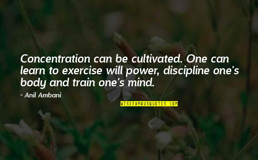 Body Power Quotes By Anil Ambani: Concentration can be cultivated. One can learn to
