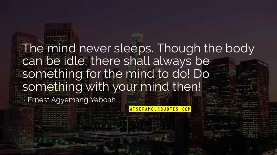 Body Power Quotes By Ernest Agyemang Yeboah: The mind never sleeps. Though the body can