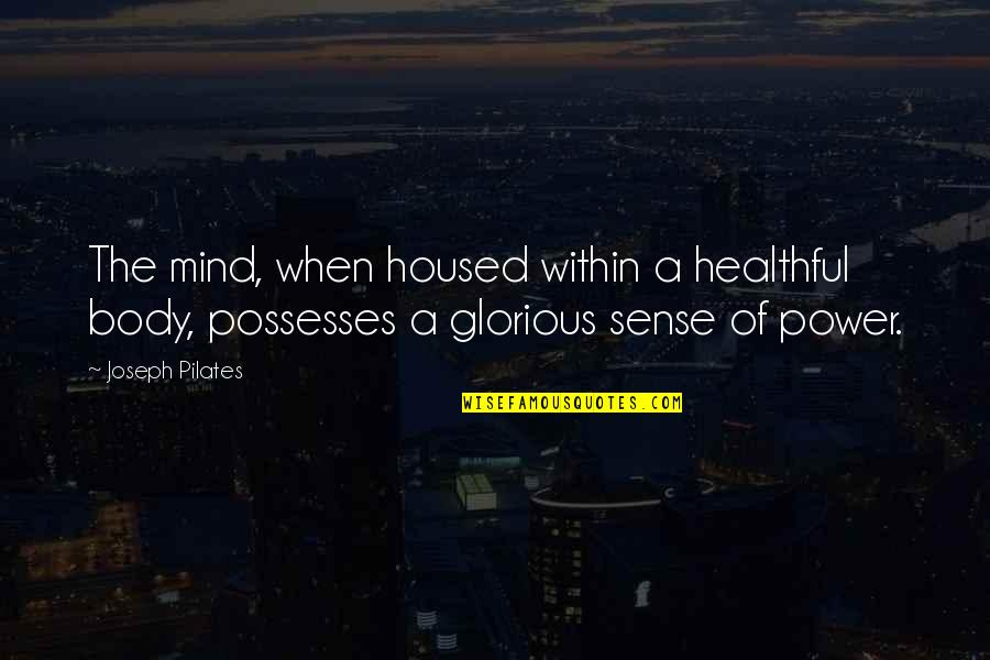 Body Power Quotes By Joseph Pilates: The mind, when housed within a healthful body,