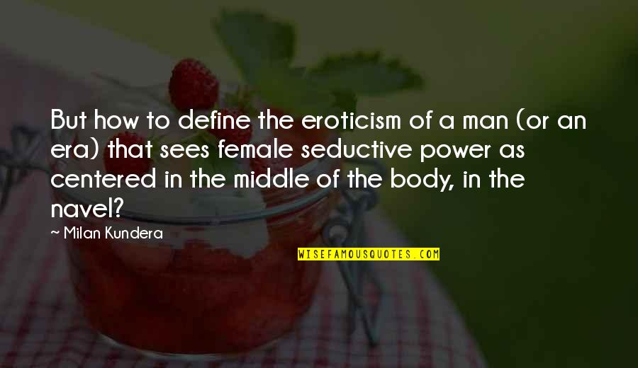 Body Power Quotes By Milan Kundera: But how to define the eroticism of a