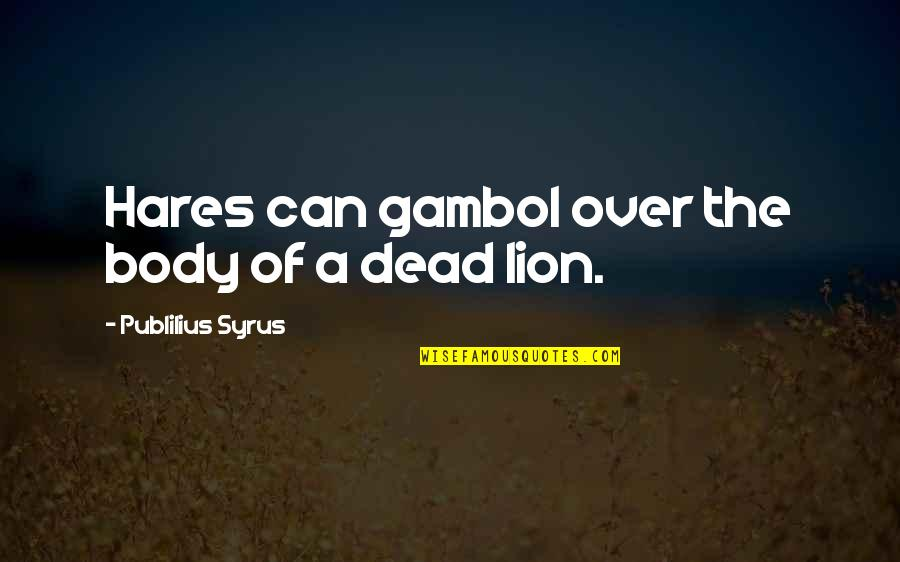 Body Power Quotes By Publilius Syrus: Hares can gambol over the body of a