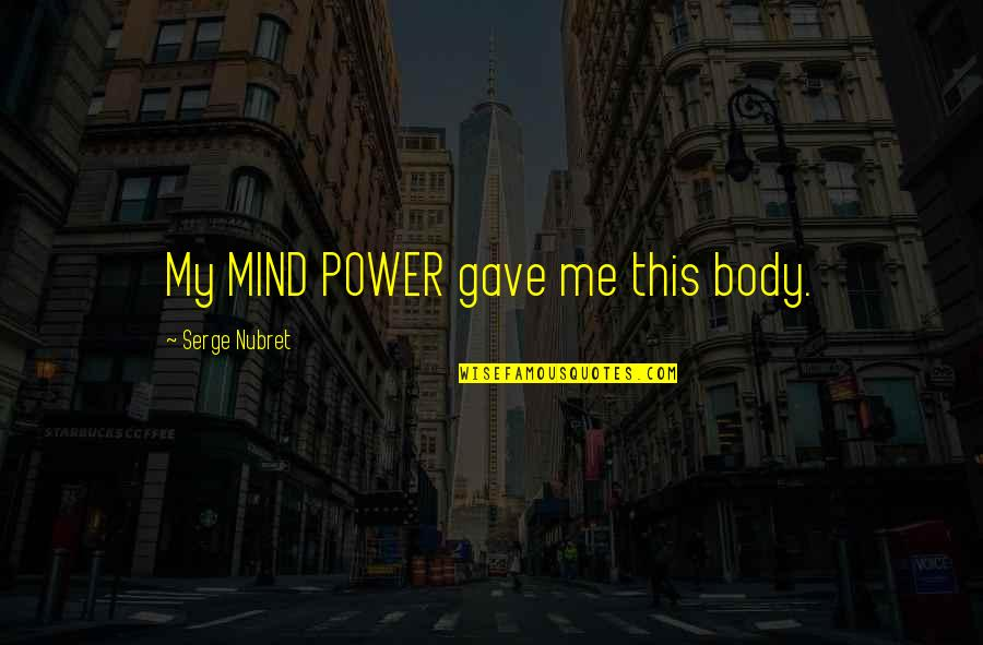 Body Power Quotes By Serge Nubret: My MIND POWER gave me this body.