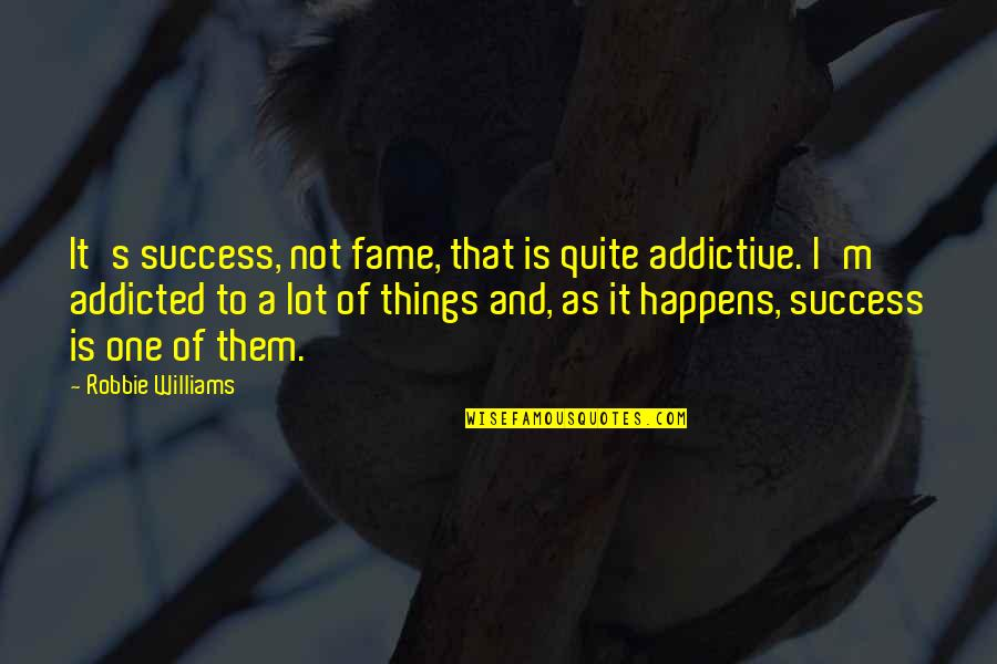Body Transformation Quotes By Robbie Williams: It's success, not fame, that is quite addictive.