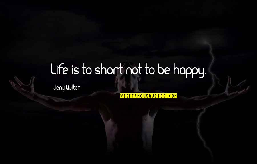 Body Waxing Quotes By Jeny Quilter: Life is to short not to be happy.