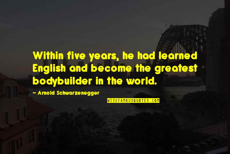 Bodybuilder Life Quotes By Arnold Schwarzenegger: Within five years, he had learned English and