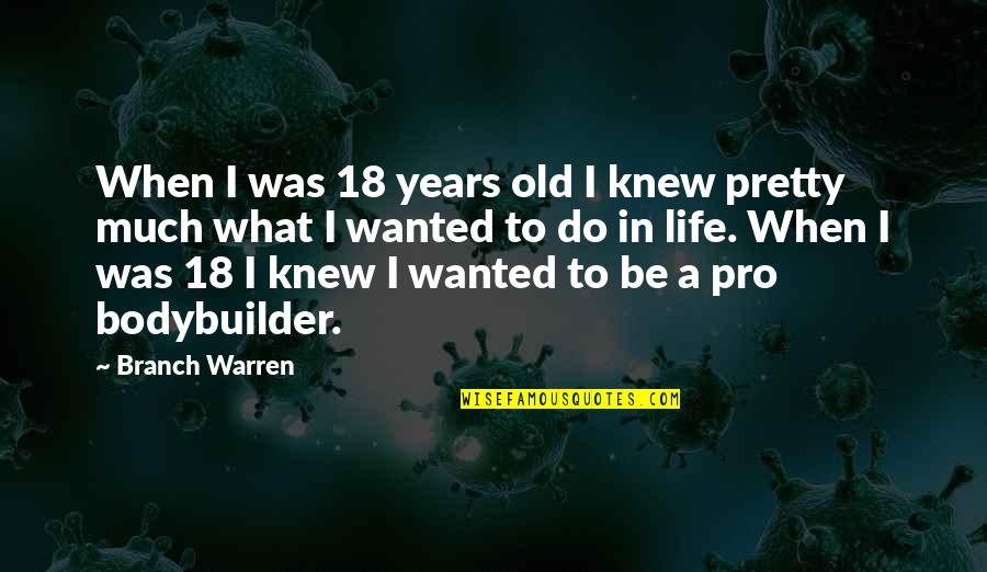 Bodybuilder Life Quotes By Branch Warren: When I was 18 years old I knew