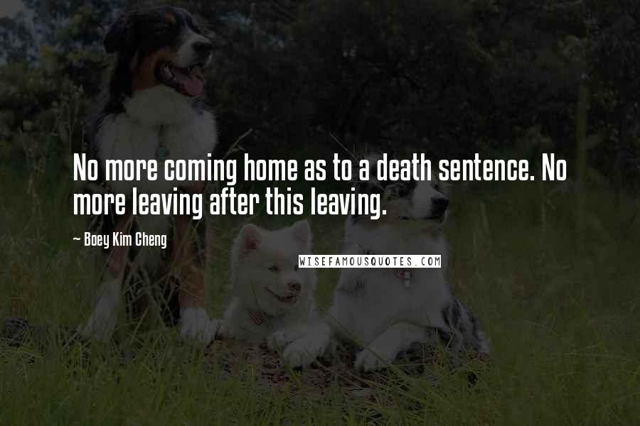 Boey Kim Cheng quotes: No more coming home as to a death sentence. No more leaving after this leaving.