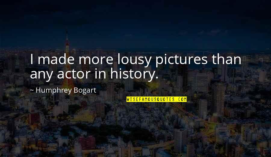 Bogart Quotes By Humphrey Bogart: I made more lousy pictures than any actor