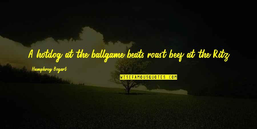 Bogart Quotes By Humphrey Bogart: A hotdog at the ballgame beats roast beef