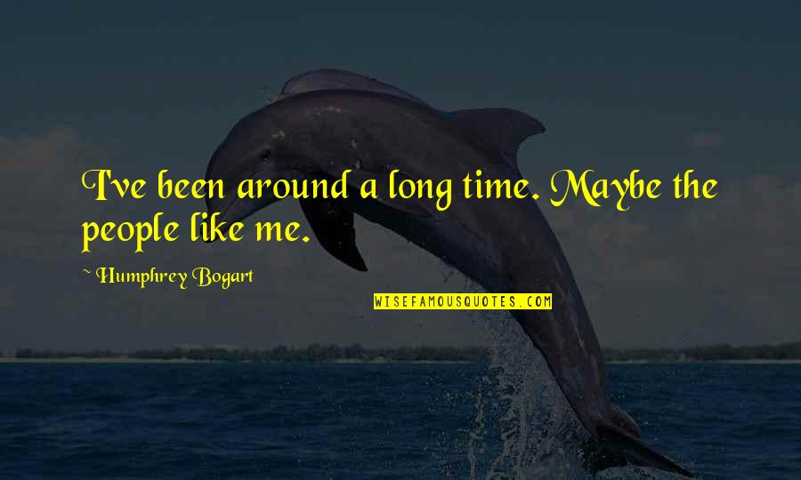 Bogart Quotes By Humphrey Bogart: I've been around a long time. Maybe the