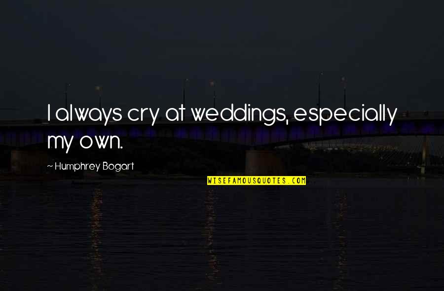 Bogart Quotes By Humphrey Bogart: I always cry at weddings, especially my own.