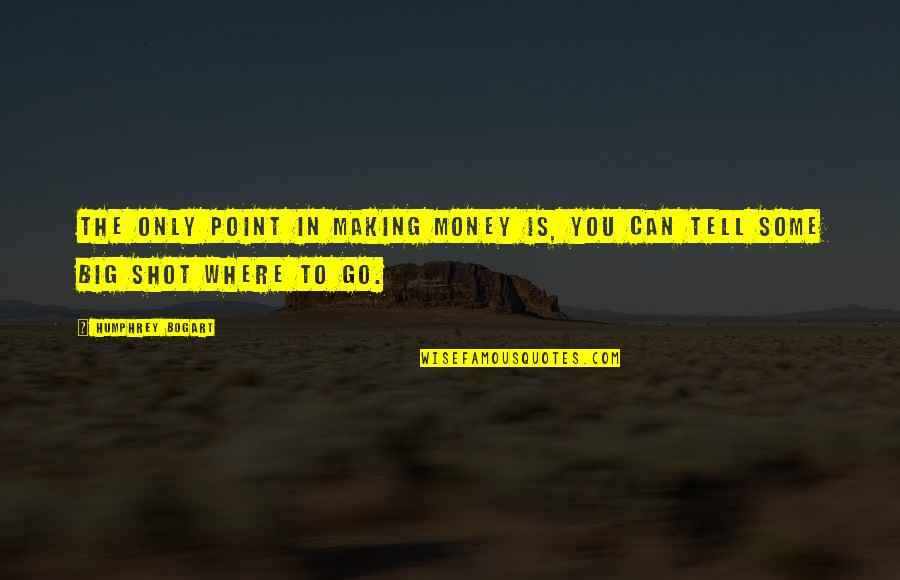 Bogart Quotes By Humphrey Bogart: The only point in making money is, you
