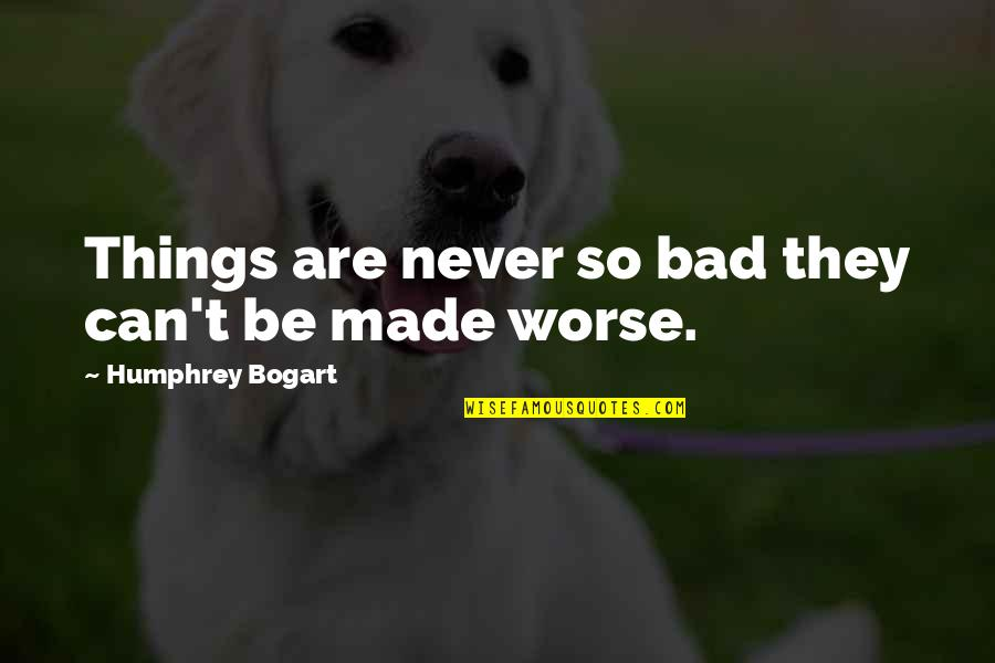 Bogart Quotes By Humphrey Bogart: Things are never so bad they can't be