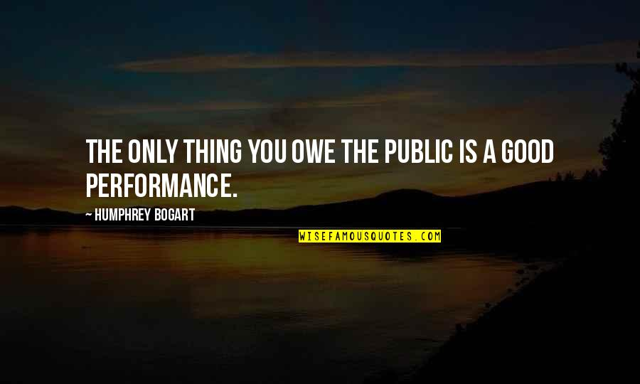 Bogart Quotes By Humphrey Bogart: The only thing you owe the public is