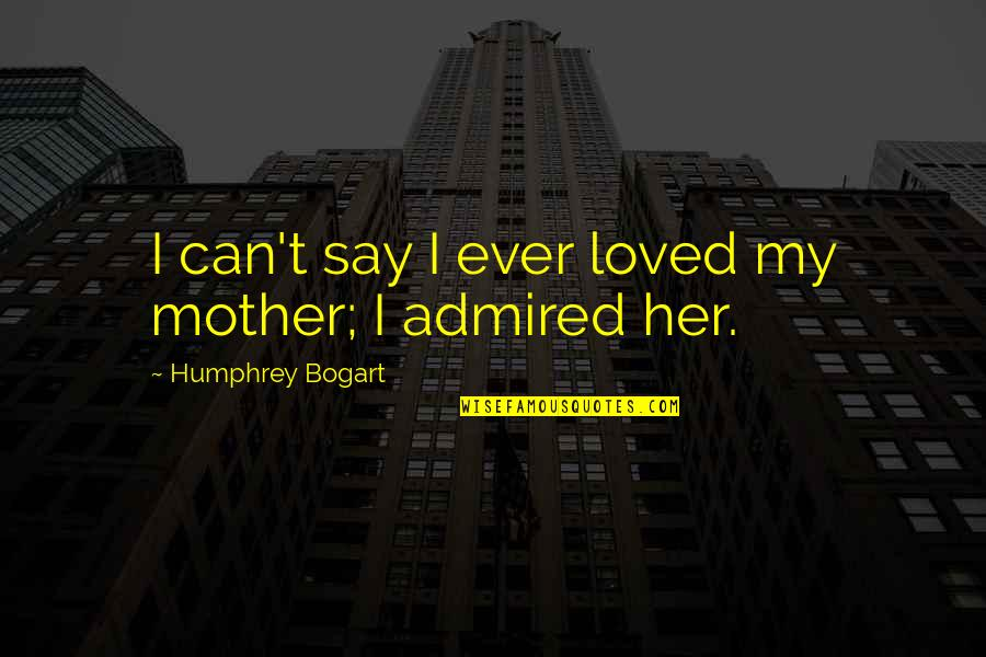 Bogart Quotes By Humphrey Bogart: I can't say I ever loved my mother;