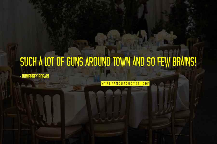 Bogart Quotes By Humphrey Bogart: Such a lot of guns around town and