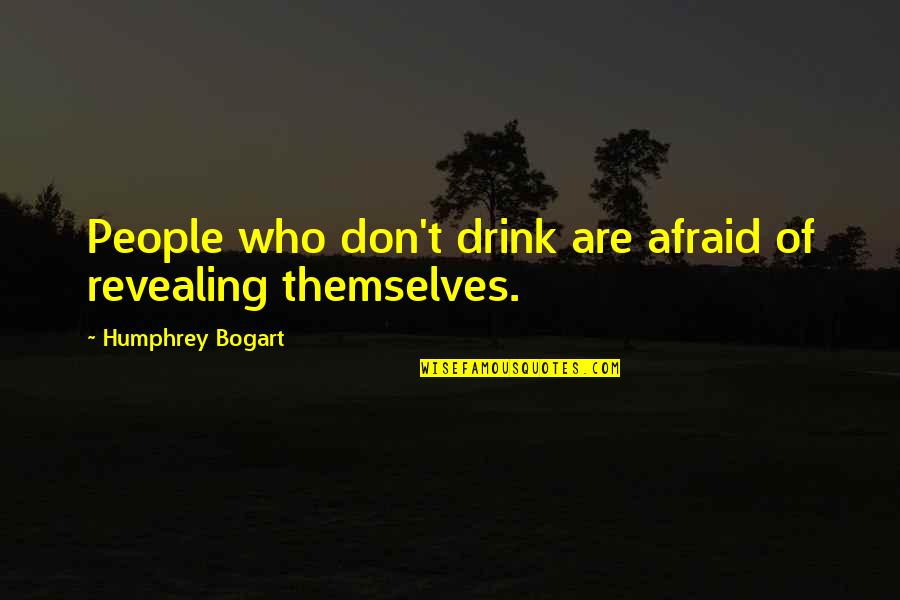 Bogart Quotes By Humphrey Bogart: People who don't drink are afraid of revealing