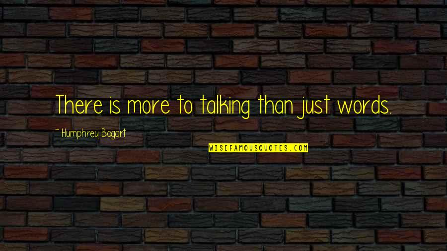 Bogart Quotes By Humphrey Bogart: There is more to talking than just words.