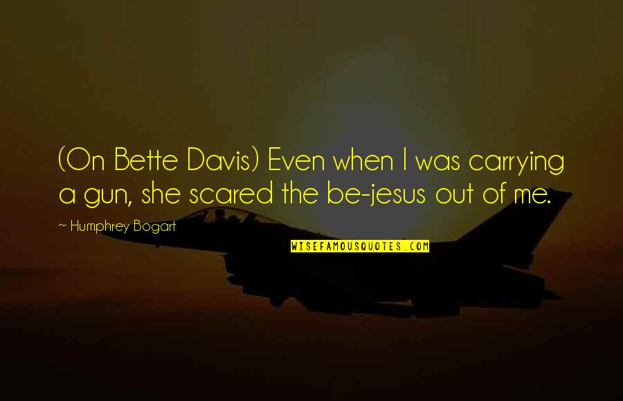 Bogart Quotes By Humphrey Bogart: (On Bette Davis) Even when I was carrying